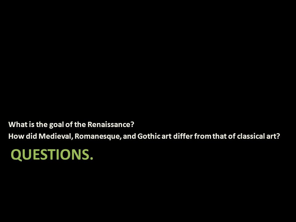 QUESTIONS. What is the goal of the Renaissance? How did Medieval, Romanesque, and Gothic art differ from that of classical art?