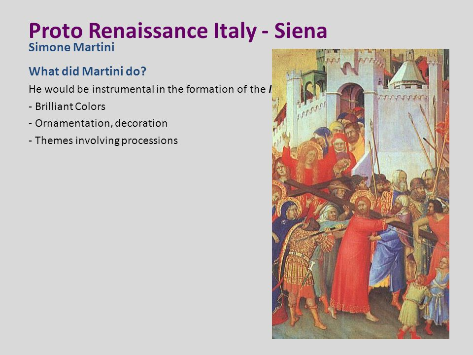Proto Renaissance Italy - Siena What did Martini do? He would be instrumental in the formation of the International Style. - Brilliant Colors - Orname