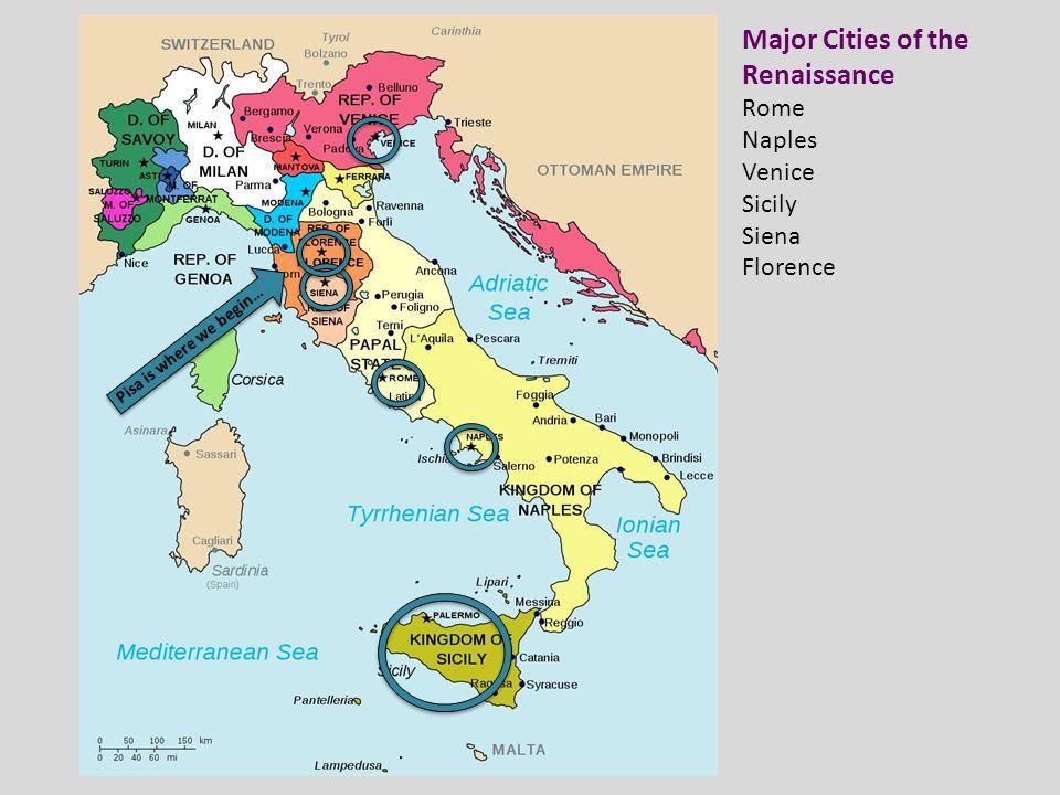 Major Cities of the Renaissance Rome Naples Venice Sicily Siena Florence Pisa is where we begin…