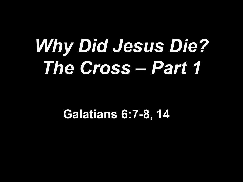 Why Did Jesus Die The Cross – Part 1 Galatians 6:7-8, 14