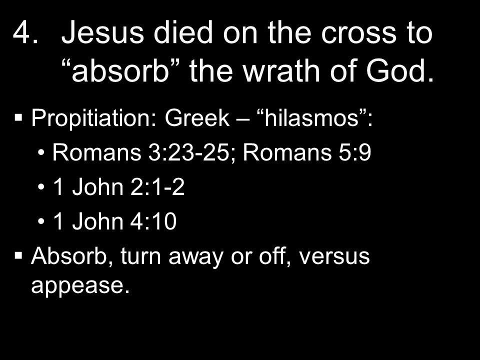 "4. 4.Jesus died on the cross to ""absorb"" the wrath of God.   Propitiation: Greek – ""hilasmos"": Romans 3:23-25; Romans 5:9 1 John 2:1-2 1 John 4:10 "