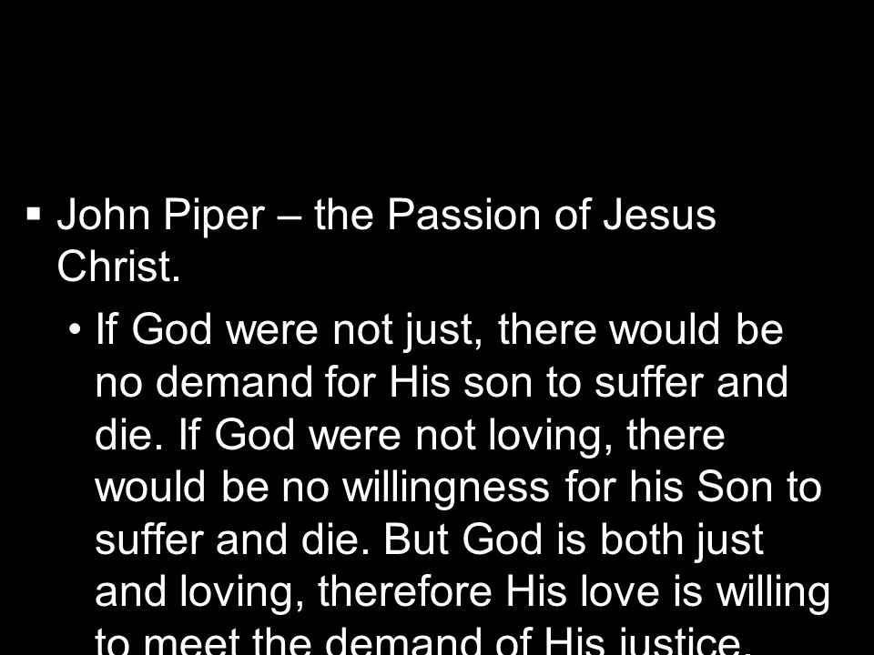   John Piper – the Passion of Jesus Christ. If God were not just, there would be no demand for His son to suffer and die. If God were not loving, th