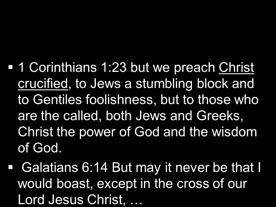  1 Corinthians 1:23 but we preach Christ crucified, to Jews a stumbling block and to Gentiles foolishness, but to those who are the called, both Je