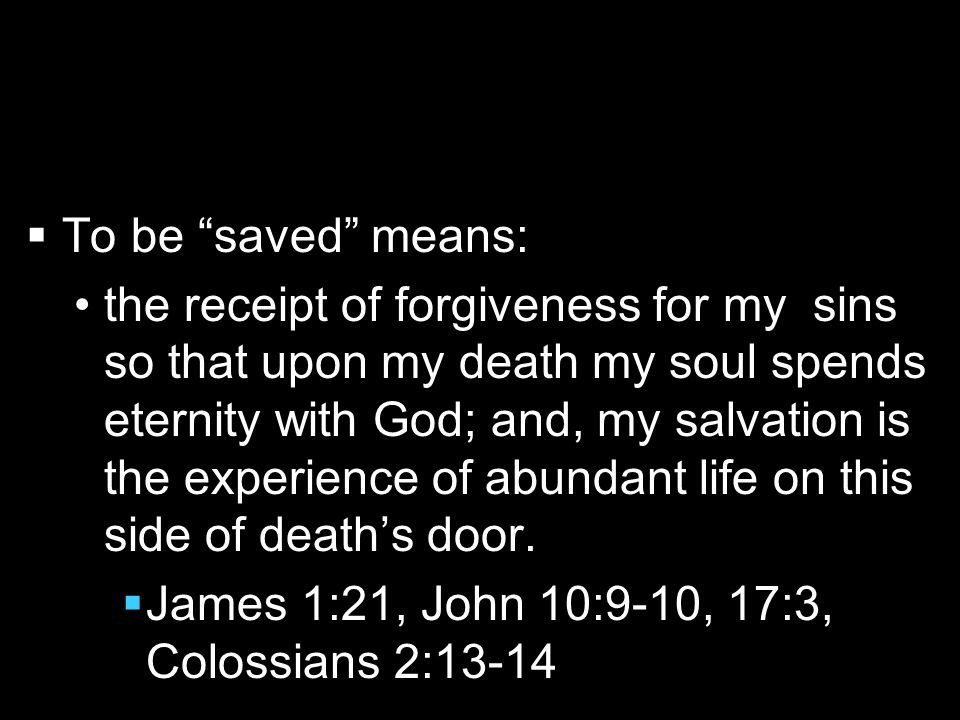   To be saved means: the receipt of forgiveness for my sins so that upon my death my soul spends eternity with God; and, my salvation is the experience of abundant life on this side of death's door.