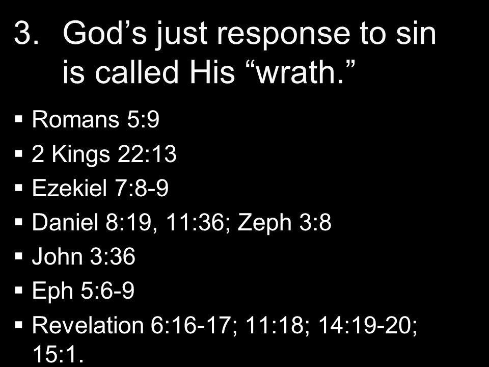 "3. 3.God's just response to sin is called His ""wrath.""   Romans 5:9   2 Kings 22:13   Ezekiel 7:8-9   Daniel 8:19, 11:36; Zeph 3:8   John 3:"