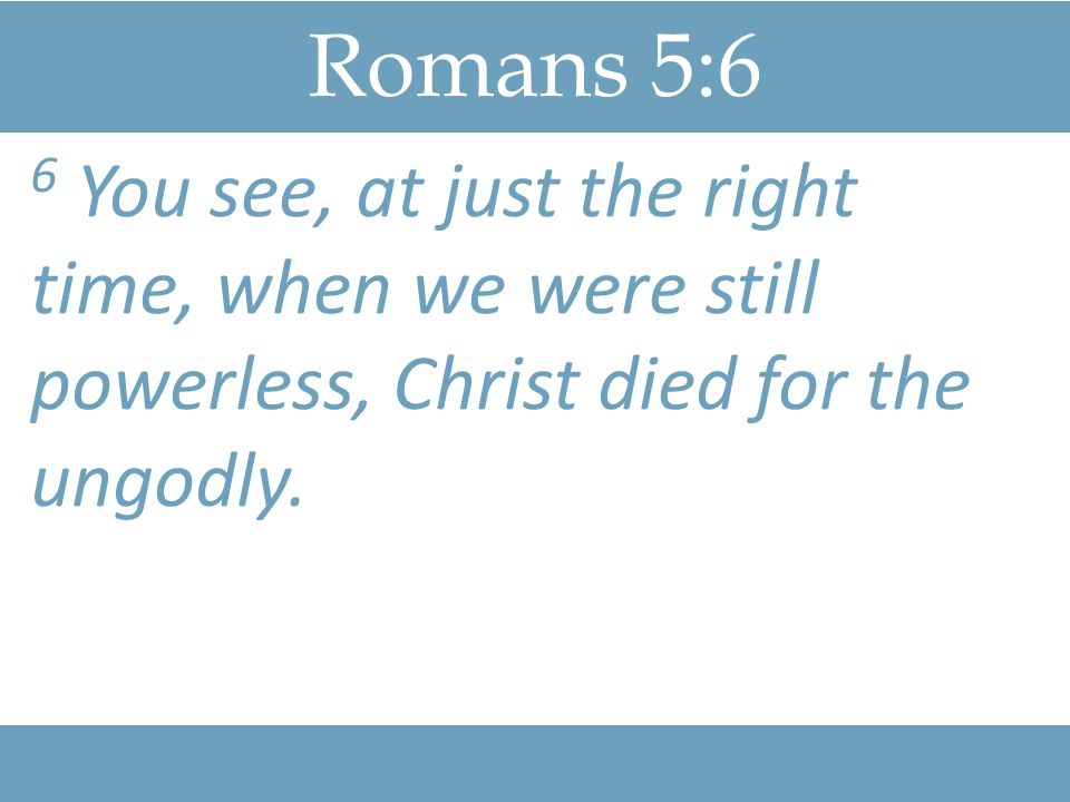 Romans 5:9-11 9 Since we have now been justified by his blood, how much more shall we be saved from God's wrath through him!