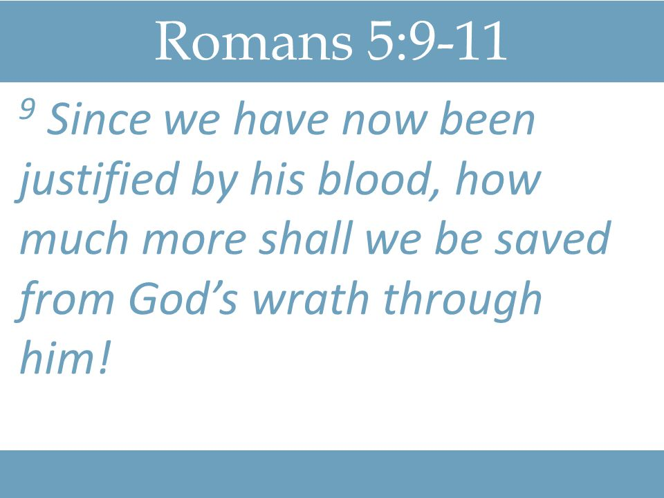 Romans 5:9-11 10 For if, while we were God's enemies, we were reconciled to him through the death of his Son, how much more, having been reconciled, shall we be saved through his life!
