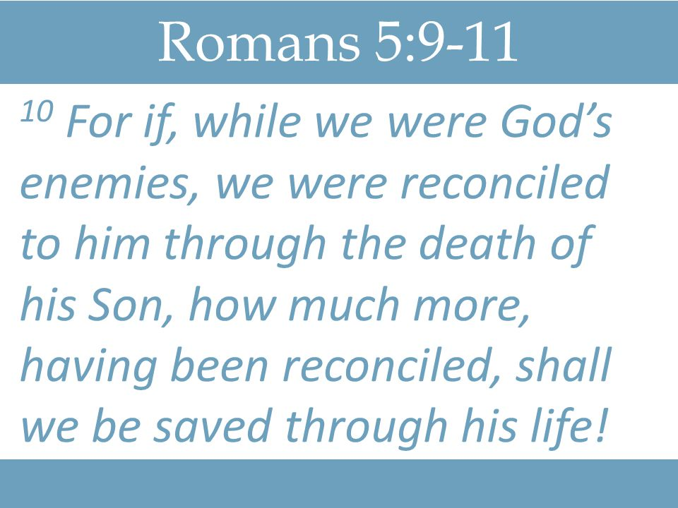 Romans 5:9-11 10 For if, while we were God's enemies, we were reconciled to him through the death of his Son, how much more, having been reconciled, s