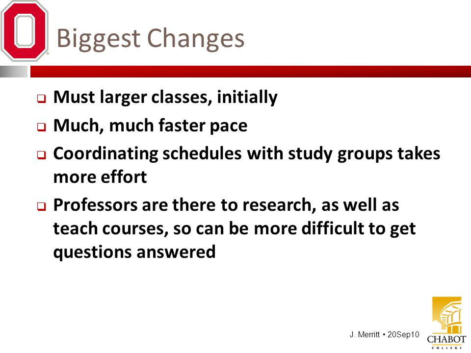 J. Merritt 20Sep10 Biggest Changes  Must larger classes, initially  Much, much faster pace  Coordinating schedules with study groups takes more eff