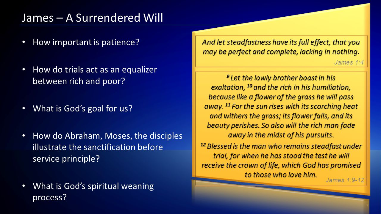 7 James – A Surrendered Will 9 Let the lowly brother boast in his exaltation, 10 and the rich in his humiliation, because like a flower of the grass h