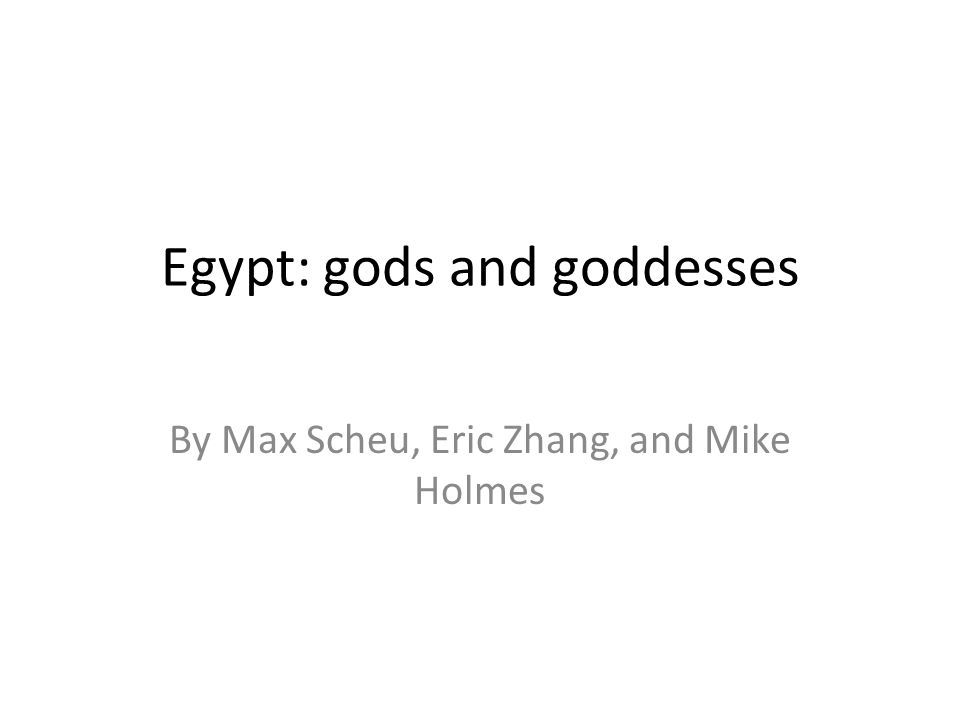 Egypt: gods and goddesses By Max Scheu, Eric Zhang, and Mike Holmes