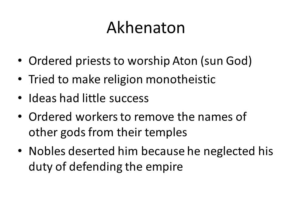 Akhenaton Ordered priests to worship Aton (sun God) Tried to make religion monotheistic Ideas had little success Ordered workers to remove the names o