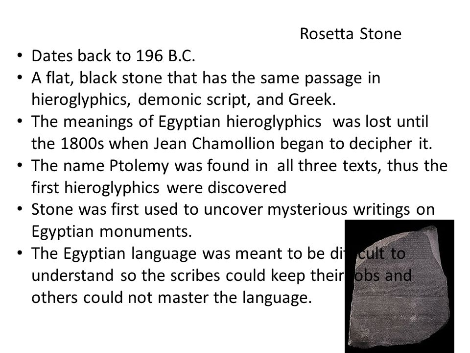 Rosetta Stone Dates back to 196 B.C. A flat, black stone that has the same passage in hieroglyphics, demonic script, and Greek. The meanings of Egypti
