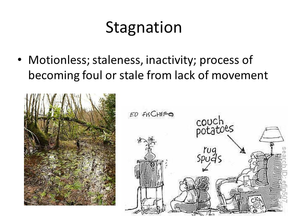 Stagnation Motionless; staleness, inactivity; process of becoming foul or stale from lack of movement