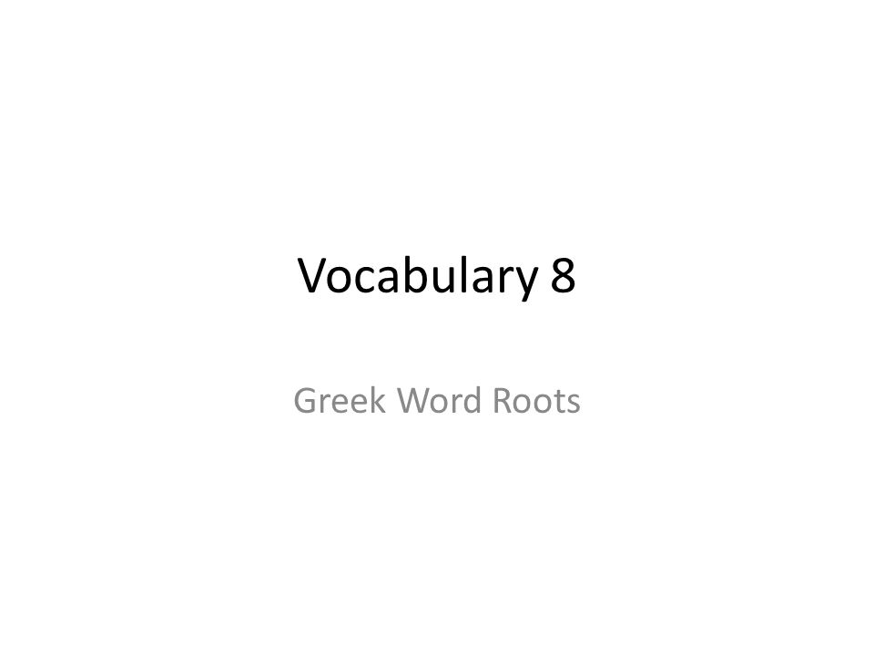 Vocabulary 8 Greek Word Roots