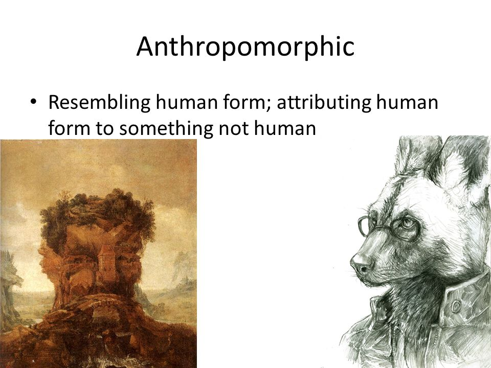 Anthropomorphic Resembling human form; attributing human form to something not human