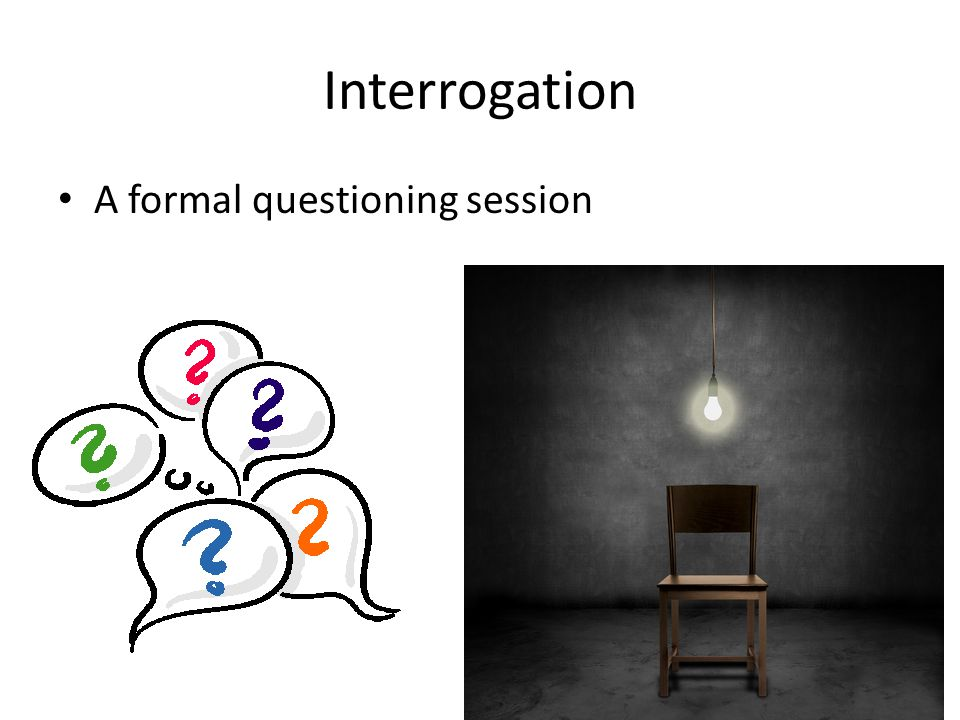 Interrogation A formal questioning session