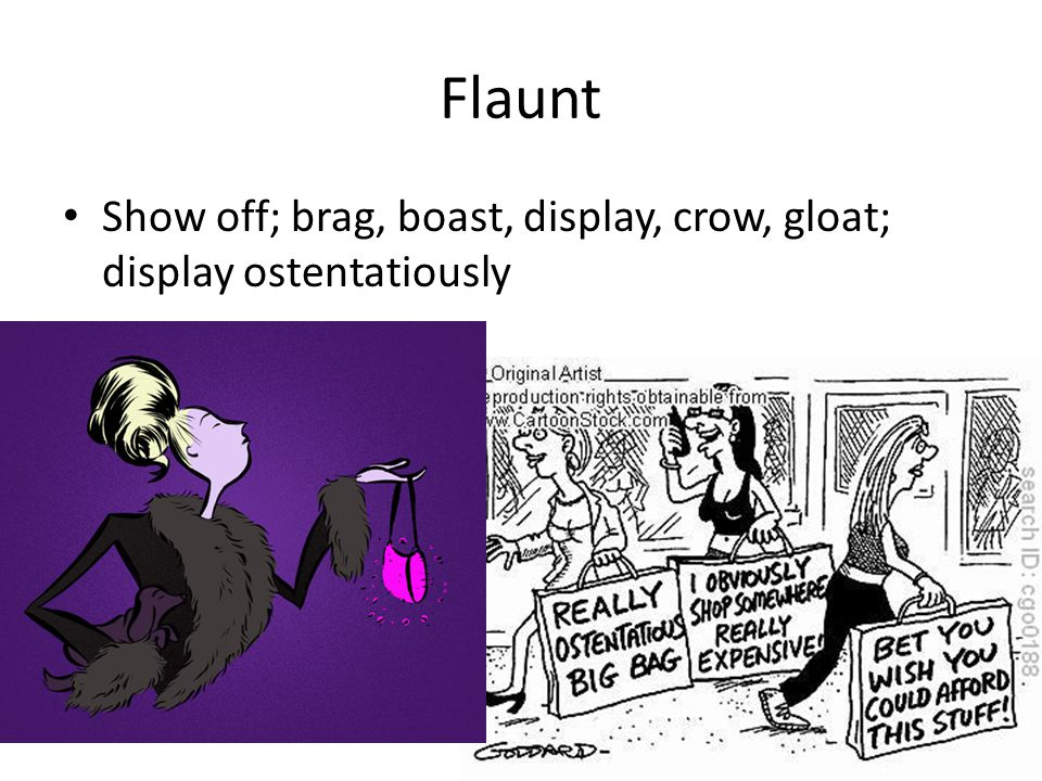 Flaunt Show off; brag, boast, display, crow, gloat; display ostentatiously