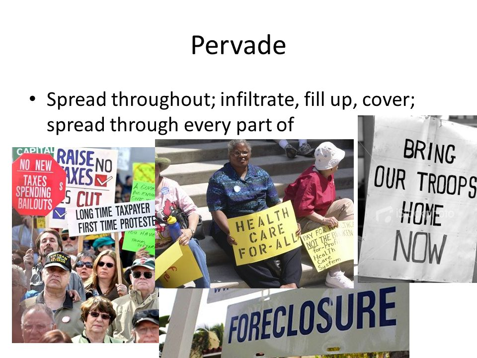 Pervade Spread throughout; infiltrate, fill up, cover; spread through every part of