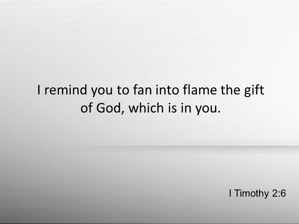 I remind you to fan into flame the gift of God, which is in you. I Timothy 2:6
