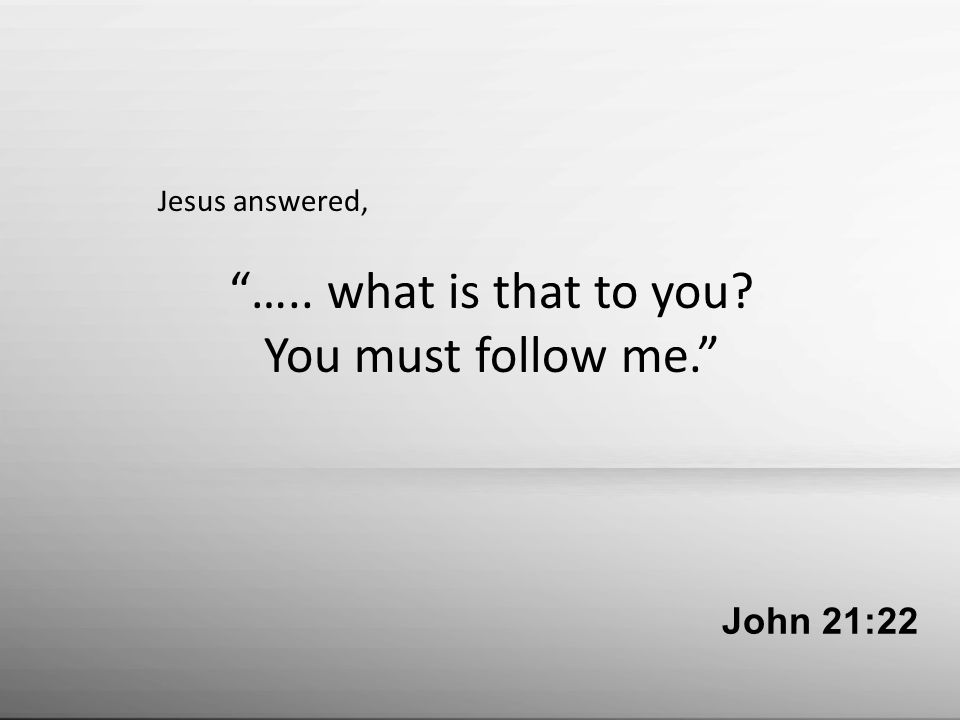John 21:22 Jesus answered, ….. what is that to you? You must follow me.