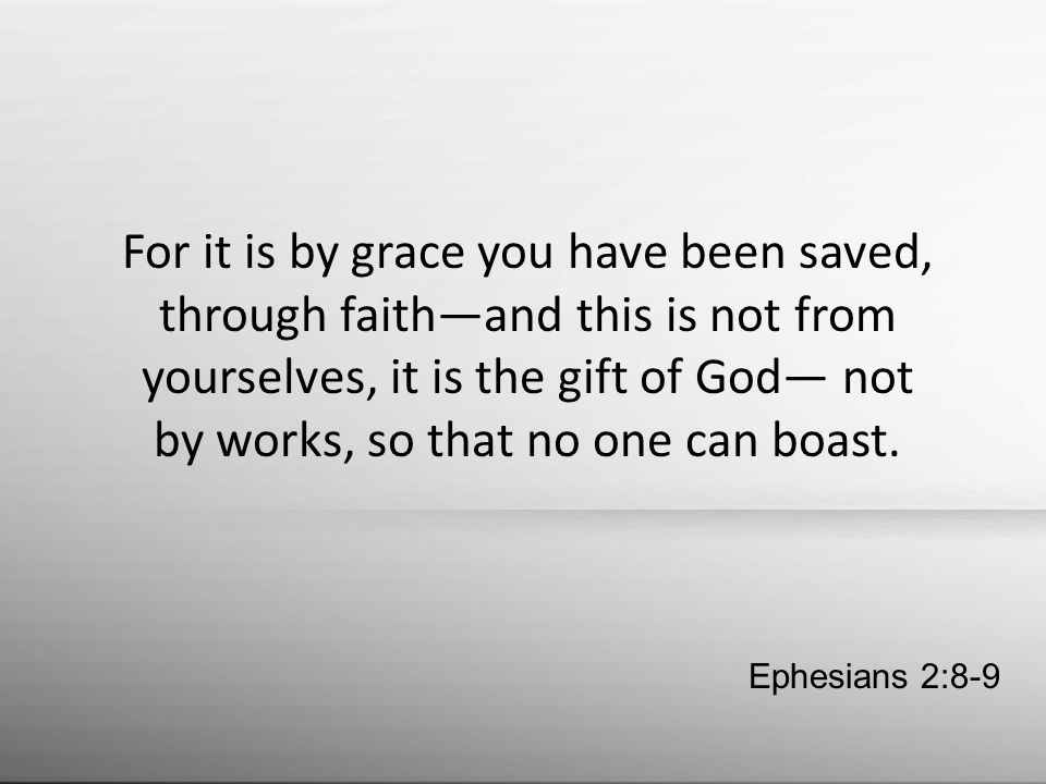 For it is by grace you have been saved, through faith—and this is not from yourselves, it is the gift of God— not by works, so that no one can boast.
