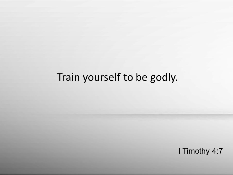 Train yourself to be godly. I Timothy 4:7