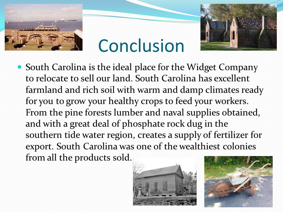 Conclusion South Carolina is the ideal place for the Widget Company to relocate to sell our land. South Carolina has excellent farmland and rich soil