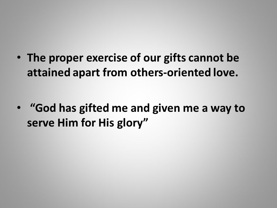 """The proper exercise of our gifts cannot be attained apart from others-oriented love. """"God has gifted me and given me a way to serve Him for His glory"""""""