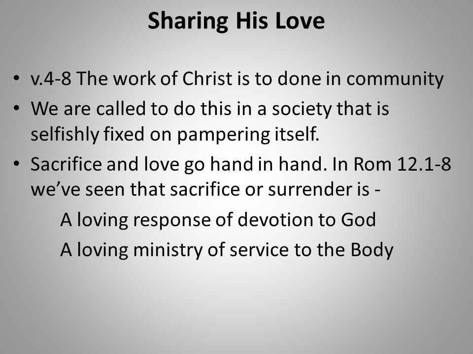 Sharing His Love v.4-8 The work of Christ is to done in community We are called to do this in a society that is selfishly fixed on pampering itself. S