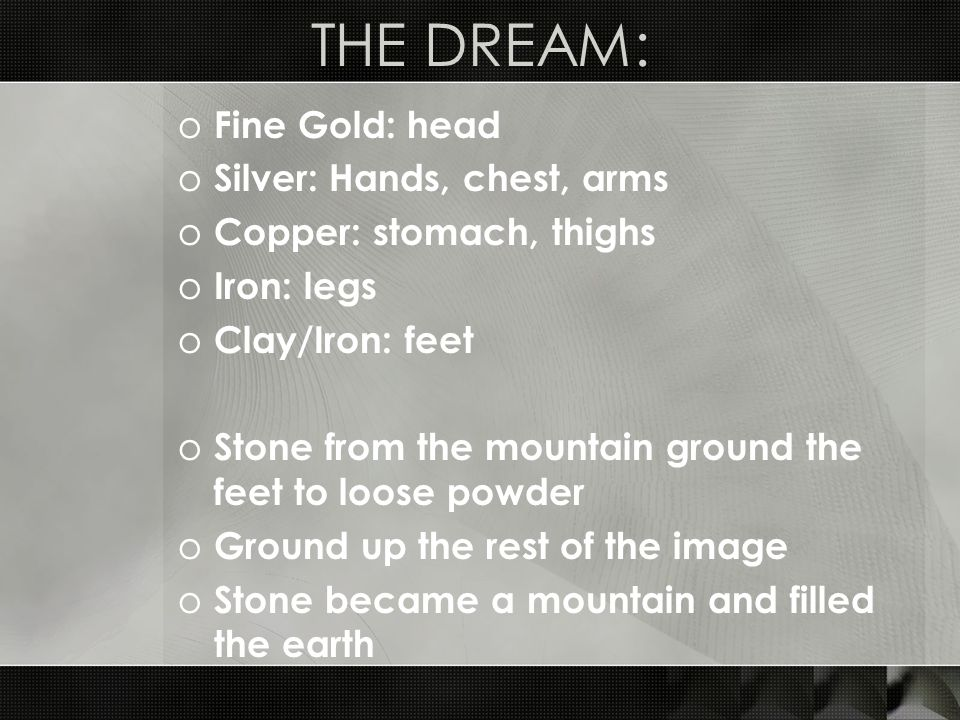THE DREAM: o Fine Gold: head o Silver: Hands, chest, arms o Copper: stomach, thighs o Iron: legs o Clay/Iron: feet o Stone from the mountain ground the feet to loose powder o Ground up the rest of the image o Stone became a mountain and filled the earth
