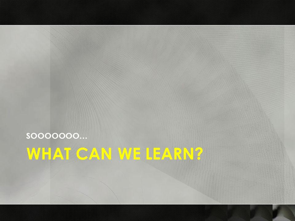 WHAT CAN WE LEARN? SOOOOOOO…