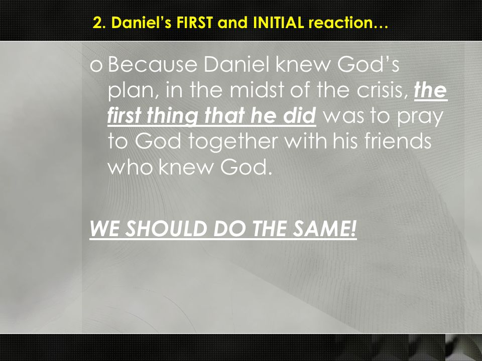 2. Daniel's FIRST and INITIAL reaction… oBecause Daniel knew God's plan, in the midst of the crisis, the first thing that he did was to pray to God to