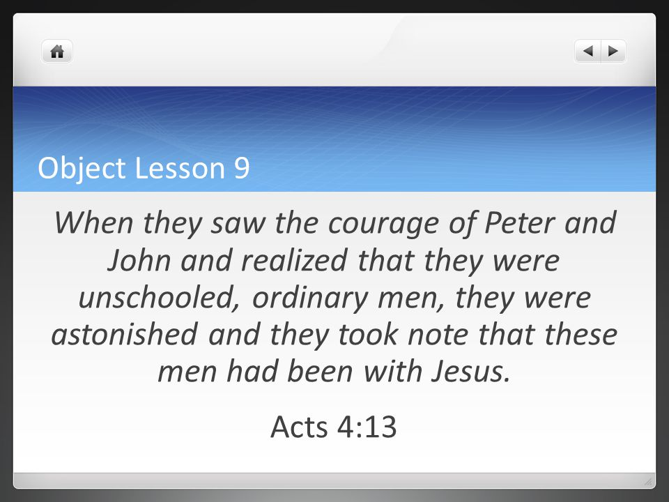 Object Lesson 9 When they saw the courage of Peter and John and realized that they were unschooled, ordinary men, they were astonished and they took n