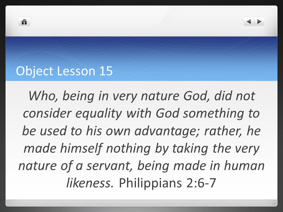 Object Lesson 15 Who, being in very nature God, did not consider equality with God something to be used to his own advantage; rather, he made himself