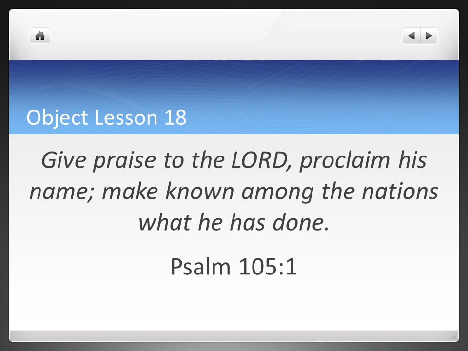 Object Lesson 18 Give praise to the LORD, proclaim his name; make known among the nations what he has done. Psalm 105:1