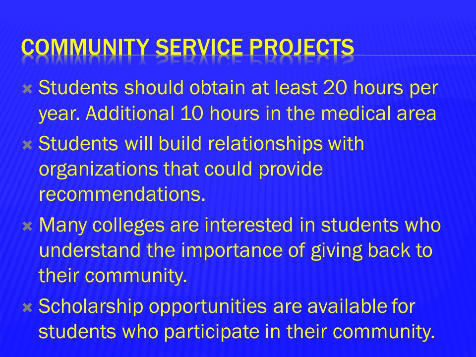  Students should obtain at least 20 hours per year. Additional 10 hours in the medical area  Students will build relationships with organizations th