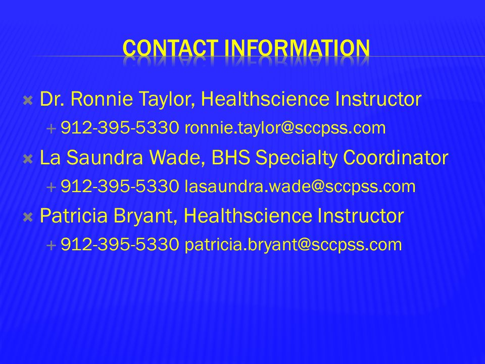  Dr. Ronnie Taylor, Healthscience Instructor  912-395-5330 ronnie.taylor@sccpss.com  La Saundra Wade, BHS Specialty Coordinator  912-395-5330 lasa