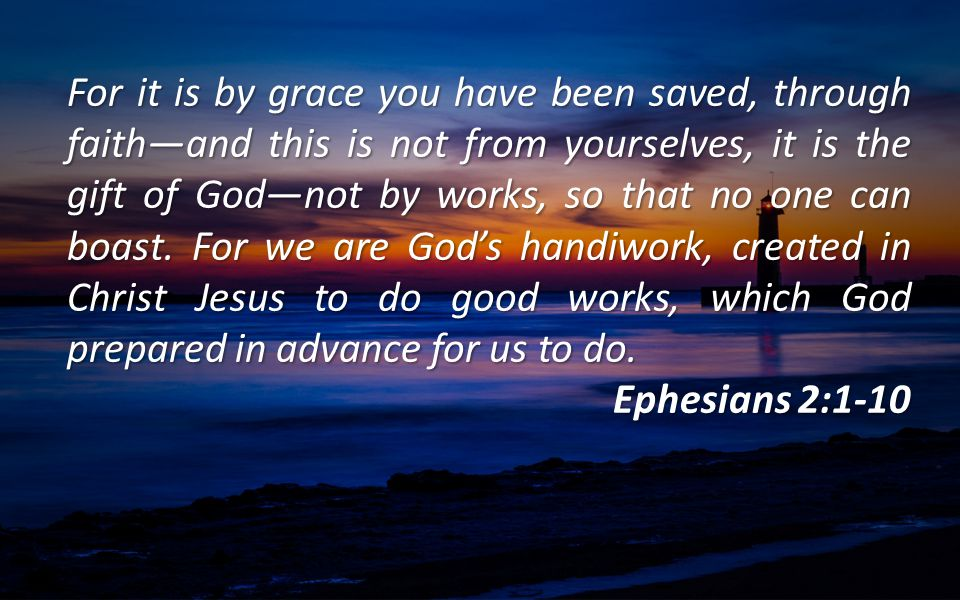 For it is by grace you have been saved, through faith—and this is not from yourselves, it is the gift of God—not by works, so that no one can boast. F