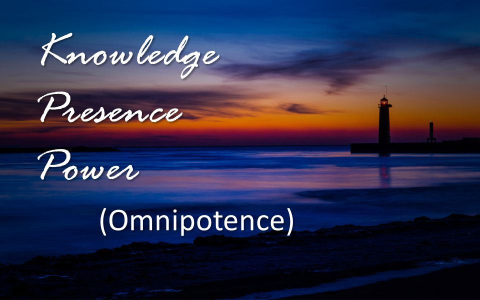 Knowledge Presence Power (Omnipotence) Knowledge Presence Power (Omnipotence)
