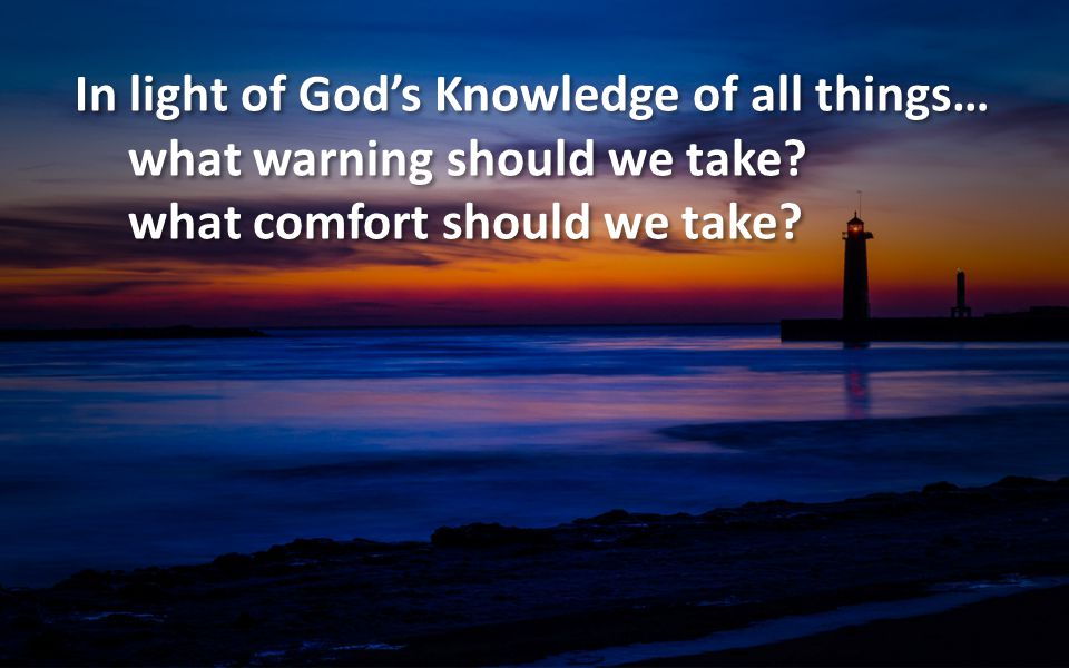 In light of God's Knowledge of all things… what warning should we take? what comfort should we take? In light of God's Knowledge of all things… what w