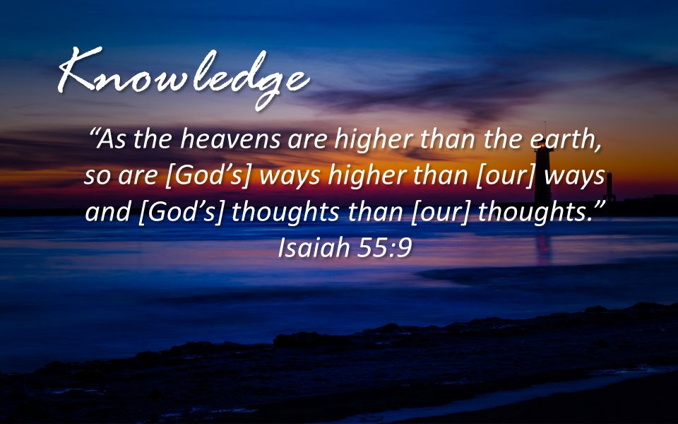 """Knowledge """"As the heavens are higher than the earth, so are [God's] ways higher than [our] ways and [God's] thoughts than [our] thoughts."""" Isaiah 55:9"""