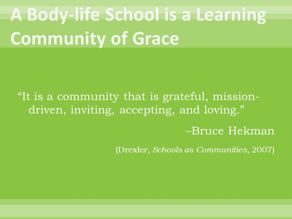 It is a community that is grateful, mission- driven, inviting, accepting, and loving. –Bruce Hekman (Drexler, Schools as Communities, 2007)