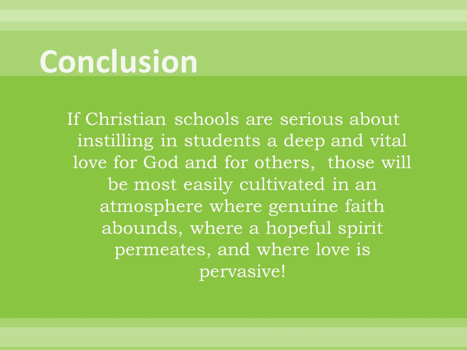 If Christian schools are serious about instilling in students a deep and vital love for God and for others, those will be most easily cultivated in an atmosphere where genuine faith abounds, where a hopeful spirit permeates, and where love is pervasive!