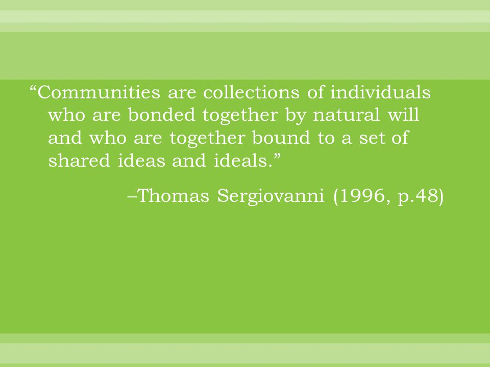 Communities are collections of individuals who are bonded together by natural will and who are together bound to a set of shared ideas and ideals. –Thomas Sergiovanni (1996, p.48)