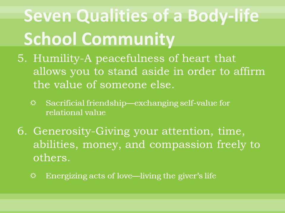 5.Humility-A peacefulness of heart that allows you to stand aside in order to affirm the value of someone else.