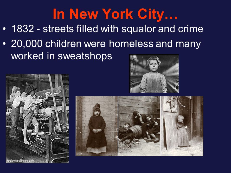 In New York City… 1832 - streets filled with squalor and crime 20,000 children were homeless and many worked in sweatshops