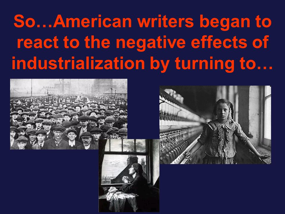 So…American writers began to react to the negative effects of industrialization by turning to…