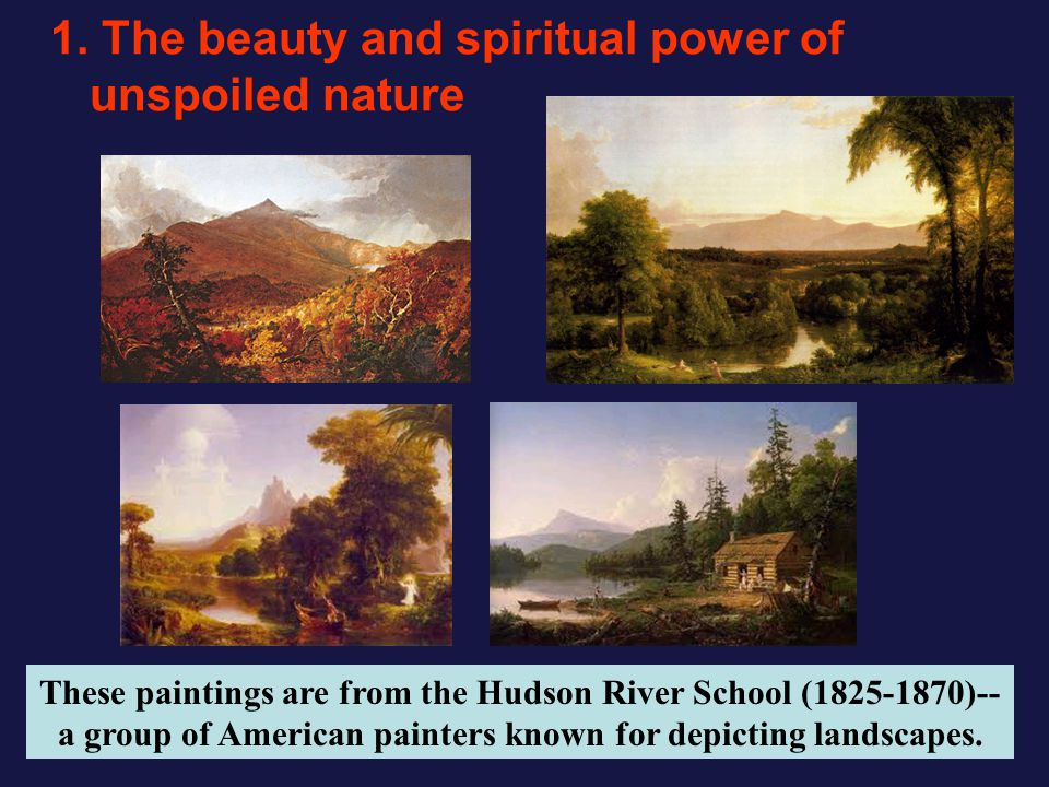 1. The beauty and spiritual power of unspoiled nature These paintings are from the Hudson River School (1825-1870)-- a group of American painters know