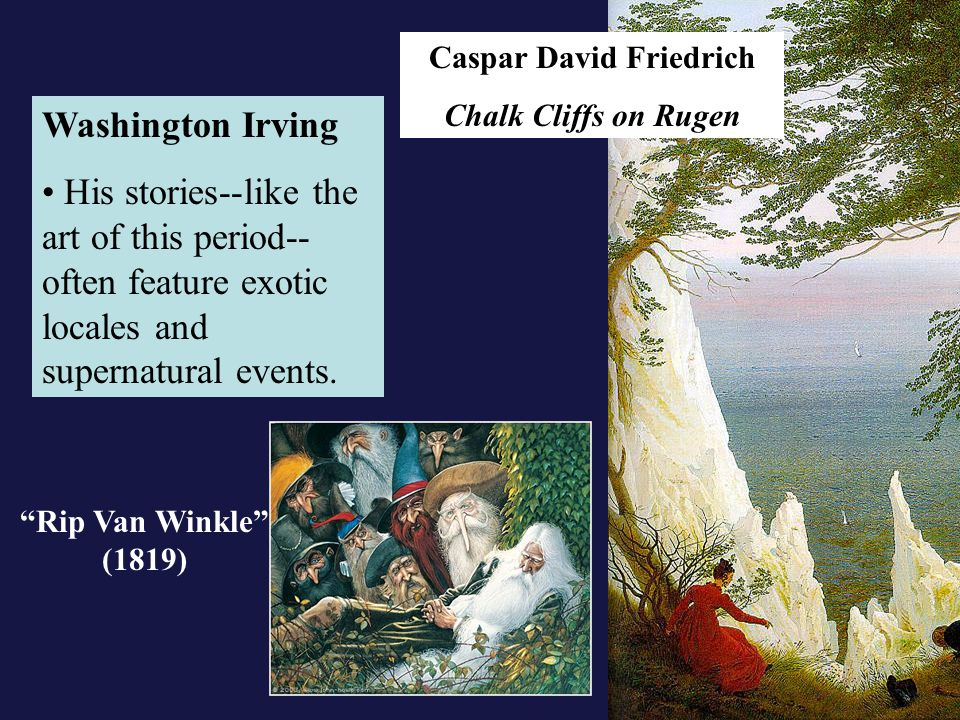 Caspar David Friedrich Chalk Cliffs on Rugen Washington Irving His stories--like the art of this period-- often feature exotic locales and supernatural events.